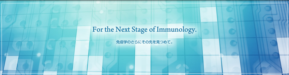 For the Next Stage of Immunology 免疫学のさらにその先を見つめて。